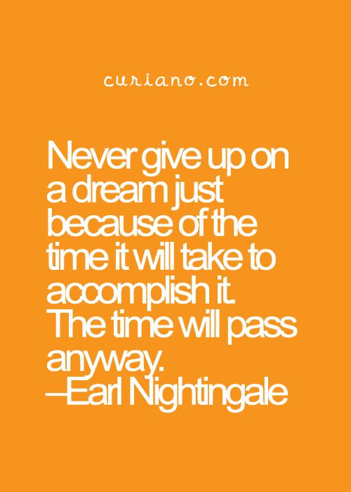 Never give up on a dream just because of the time it will take to accomplish it. The time will pass anyway. Earl Nightingale quotes and sayings #Quotes #Inspirational