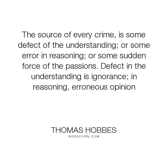 """Thomas Hobbes - """"The source of every crime, is some defect of the understanding; or some error in..."""". crime, law, leviathan"""