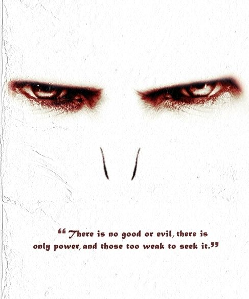 """""""There is no good or evil, there is only power, and those too weak to seek it"""""""