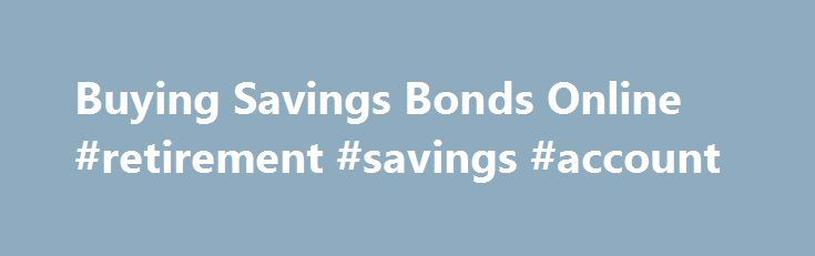 Buying Savings Bonds Online #retirement #savings #account http://savings.remmont.com/buying-savings-bonds-online-retirement-savings-account/  Important Changes to U.S. Savings Bonds You may have heard paper savings bonds are no...