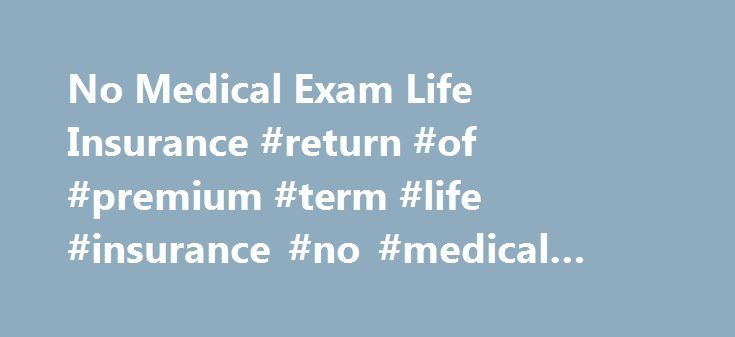 No Medical Exam Life Insurance #return #of #premium #term #life #insurance #no #medical #exam http://jamaica.remmont.com/no-medical-exam-life-insurance-return-of-premium-term-life-insurance-no-medical-exam/  # No Medical Exam Life Insurance Our NON-MEDICAL life insurance program is a great option for those individuals that are looking for a competitively priced policy that offers convenience so you can secure life insurance on your own terms. Like all other life policies, non-medical…