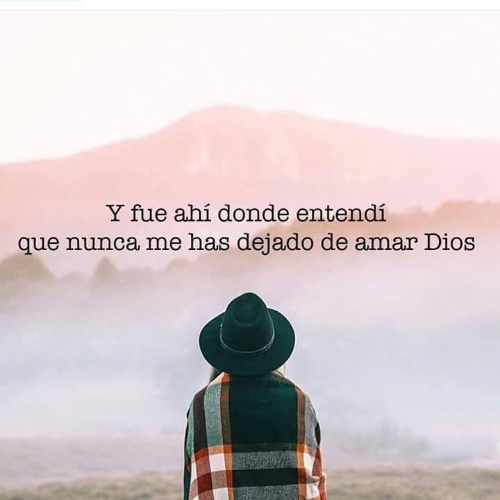 Y fue ahí donde entendí que nunca me has dejado de amar Dios.