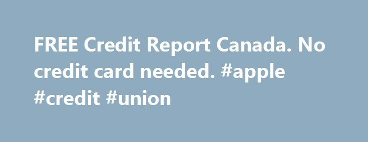 FREE Credit Report Canada. No credit card needed. #apple #credit #union http://credits.remmont.com/free-credit-report-canada-no-credit-card-needed-apple-credit-union/  #credit check canada free # Free Credit Reports Canada Credit Reports in Canada can be obtained at no cost to Canadians simply by requesting for a report from any of the credit bureaus in Canada. Your credit report is essentially…  Read moreThe post FREE Credit Report Canada. No credit card needed. #apple #credit #union…