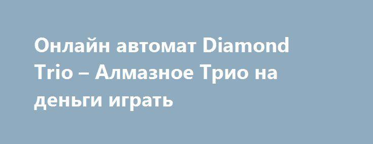 Онлайн автомат Diamond Trio – Алмазное Трио на деньги играть http://onlineigrynadengi.net/almaznoe-trio-diamond.html  Игровой аппарат Алмазное Трио – Diamond Trio уже доступен для игры онлайн за реальные деньги или в ознакомительном режиме. Прочувствуйте азарт секретных агентов Даймонд Трио, узнайте особенности слота и начинайте играть уже сейчас.