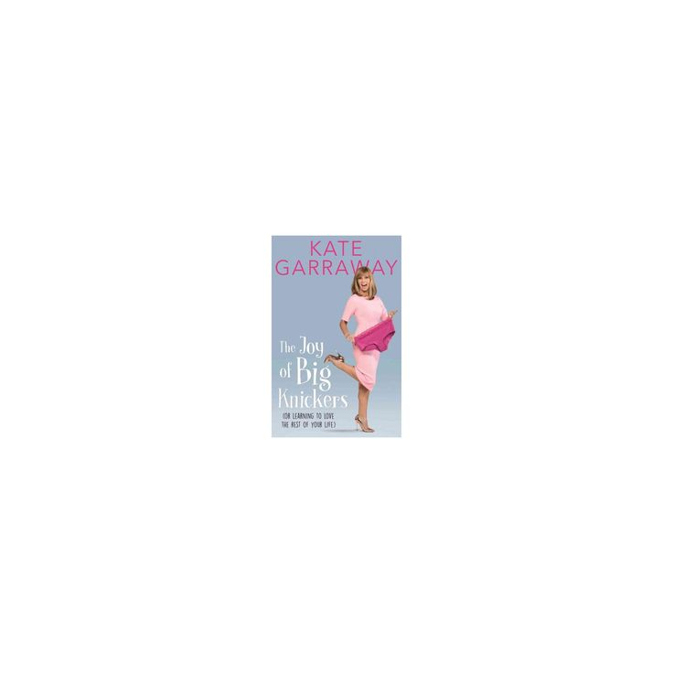 Joy of Big Knickers : Or Learning to Love the Rest of Your Life (Hardcover) (Kate Garraway)