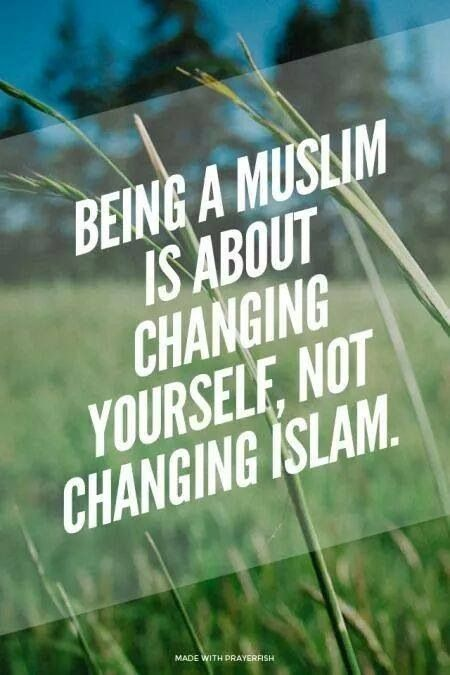 Being a Muslim is about changing yourself for the better; not adapting Islam to suit you. May Allah make it easier for us to please HIM in all  ways ameen.
