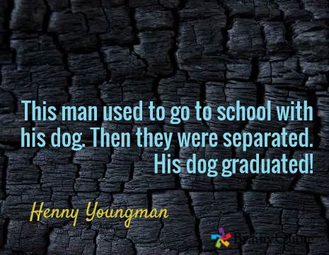 This man used to go to school with his dog. Then they were separated. His dog graduated! / Henny Youngman