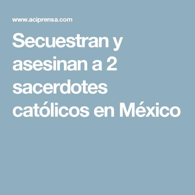 Secuestran y asesinan a 2 sacerdotes católicos en México
