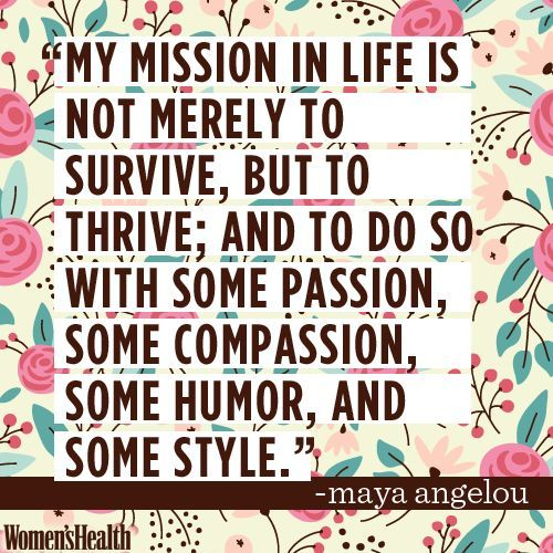 My mission in life is not to merely survive, but to thrive; and to do so with some passion, some compassion, some humor, and some style.