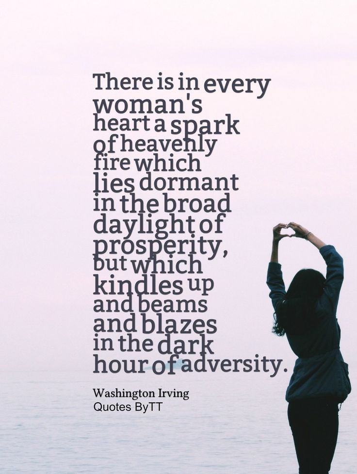 There is in every woman's heart a spark of heavenly fire which lies dormant in the broad daylight of prosperity, but which kindles up and beams and blazes in the dark hour of adversity. Washington Irving~Quotes ByTT