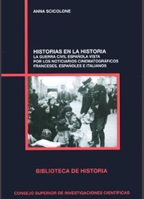 Historias en la historia : la Guerra Civil Española vista por los noticiarios cinematográficos franceses, españoles e italianos / Anna Scicolone
