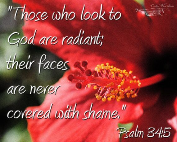 Those who look to him are radiant; their faces are never covered with shame. —Psalm 34:5