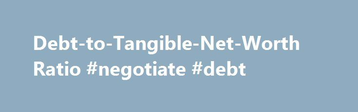 Debt-to-Tangible-Net-Worth Ratio #negotiate #debt http://debt.nef2.com/debt-to-tangible-net-worth-ratio-negotiate-debt/  #debt net # Debt-to-Tangible-Net-Worth Ratio Creditors and investors have different considerations when they evaluate a business. Investors are usually interested in a company's ability to increase profits on a long-term basis. Creditors, on the other hand, want to ensure that they'll be paid back for any loans issued. Creditors use the Debt-to-tangible-net-worth ratio to…