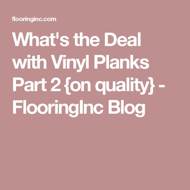 What's the Deal with Vinyl Planks Part 2 {on quality} - FlooringInc Blog