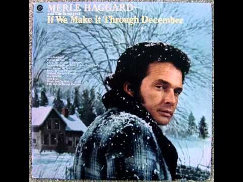 Merle Haggard - If We Make It Through December (1974) If we make it through December I got plans of bein' in a warmer town come summer time Maybe even California If we make it through December we'll be fine