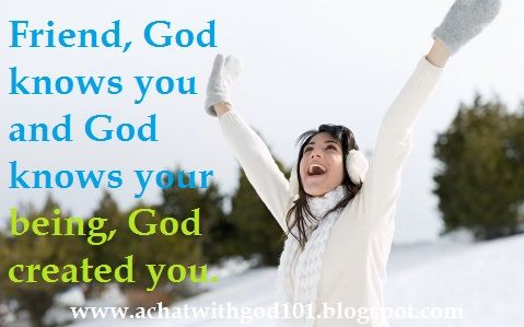 Friend, God knows you and God knows your being, God created you.