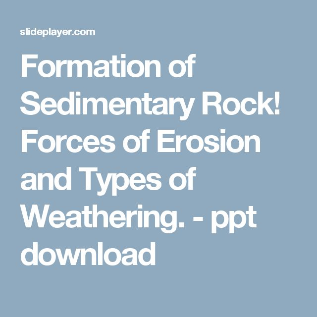 Formation of Sedimentary Rock! Forces of Erosion and Types of Weathering. -  ppt download