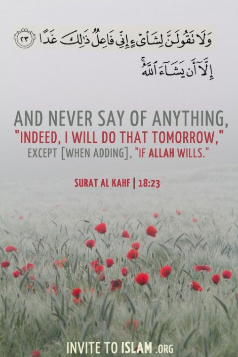 "وَلَا تَقُولَنَّ لِشَيْءٍ إِنِّي فَاعِلٌ ذَلِكَ غَدًا (23) إِلَّا أَنْ يَشَاءَ اللَّهُ And never say of anything, ""Indeed, I will do that tomorrow,"" except [when adding], ""If Allah wills."" (Surat al-Kahf 18:23-24)"