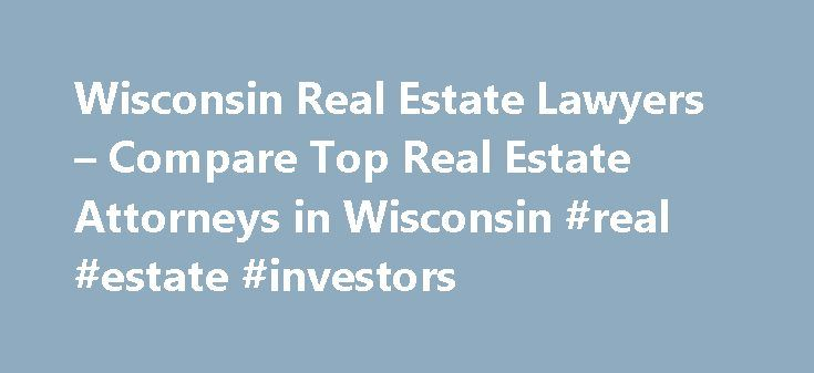 Wisconsin Real Estate Lawyers – Compare Top Real Estate Attorneys in Wisconsin #real #estate #investors http://real-estate.remmont.com/wisconsin-real-estate-lawyers-compare-top-real-estate-attorneys-in-wisconsin-real-estate-investors/  #real estate lawyer # Wisconsin Real Estate Lawyers Related Practice Areas Buying, selling, or renting property? Real estate refers to land, as well as anything permanently attached to the land, such as buildings and other structures, and covers more than just…