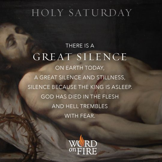 Holy Saturday – There is a great silence on earth today, a great silence and stillness, silence because the King is asleep. God has died in the flesh and hell trembles with fear.