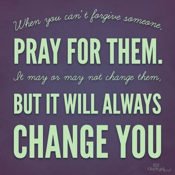 When you can't forgive someone, pray for them. It may or may not change them, but it will always change you