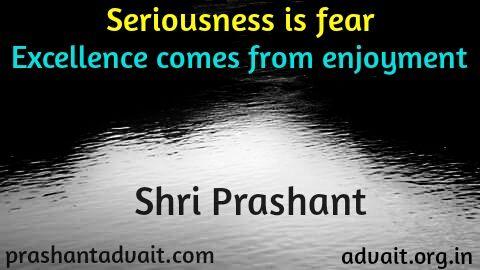 Seriousness is fear.  Excellence comes from enjoyment. ~  Shri Prashant #ShriPrashant #Advait #fear #enjoyment #achievement #success  Read at:- prashantadvait.com Watch at:- www.youtube.com/c/ShriPrashant Website:- www.advait.org.in Facebook:- www.facebook.com/prashant.advait LinkedIn:- www.linkedin.com/in/prashantadvait Twitter:- https://twitter.com/Prashant_Advait