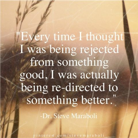 """Every time I thought I was being rejected from something good, I was actually being re-directed to something better."" - Dr. Steve Maraboli"