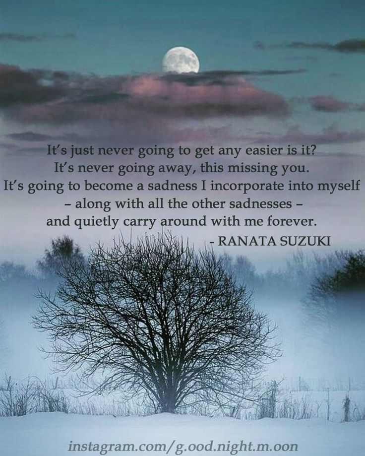 """It's just never going to get any easier is it. It's never going away, this missing you. It's going to become a sadness I incorporate into myself – along with all the other sadnesses – and quietly carry around with me forever…."" - Ranata Suzuki quote * g.ood.night.m.oon image * missing, you, I miss him, lost, tumblr, love, relationship, beautiful, words, quotes, story, quote, sad, breakup, broken heart, heartbroken, loss, loneliness, depression, depressed, unrequited…"
