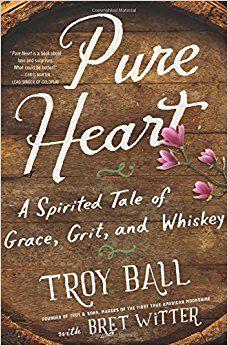 Pure Heart: A Spirited Tale of Grace, Grit, and Whiskey: Troylyn Ball, Bret Witter