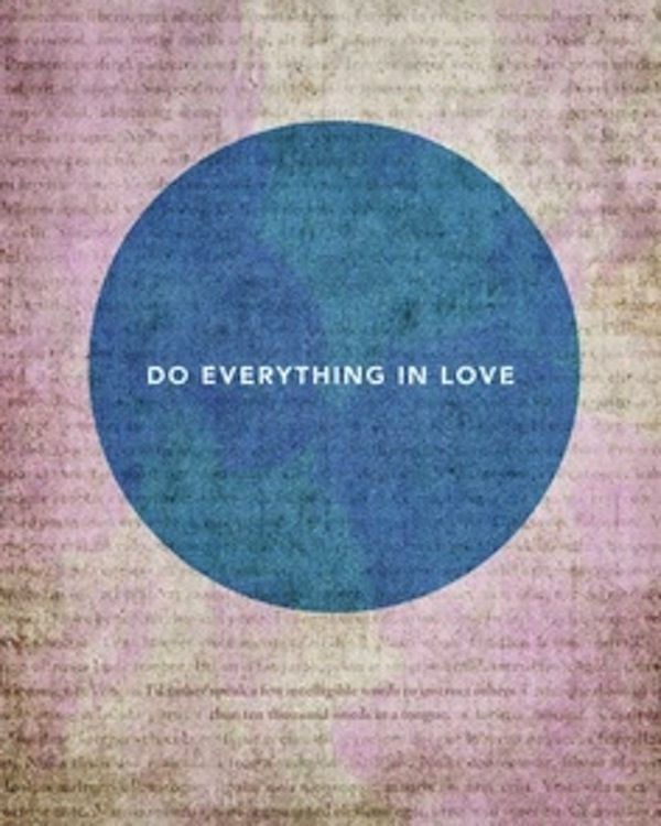 Do everything in love!