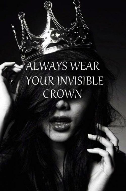 always wear your invisible crown... @Julie D. Ramsay