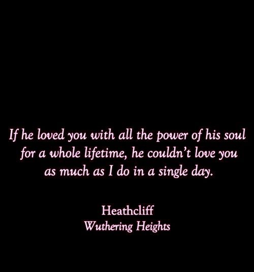 """""""If he loved you with all the power of his soul for a whole lifetime, he couldn't love you as much as I do in a single day."""" -- Heathcliff, Wuthering Heights -- Emily Bronte"""