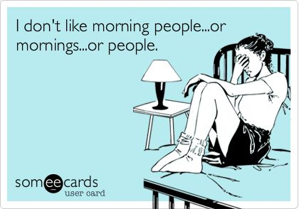 I don't like morning people...or mornings...or people.