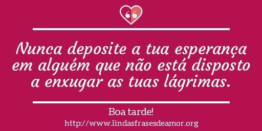 Nunca deposite a tua esperança em alguém que não está disposto a enxugar as tuas lágrimas. http://www.lindasfrasesdeamor.org/frases/amor/boa-tarde