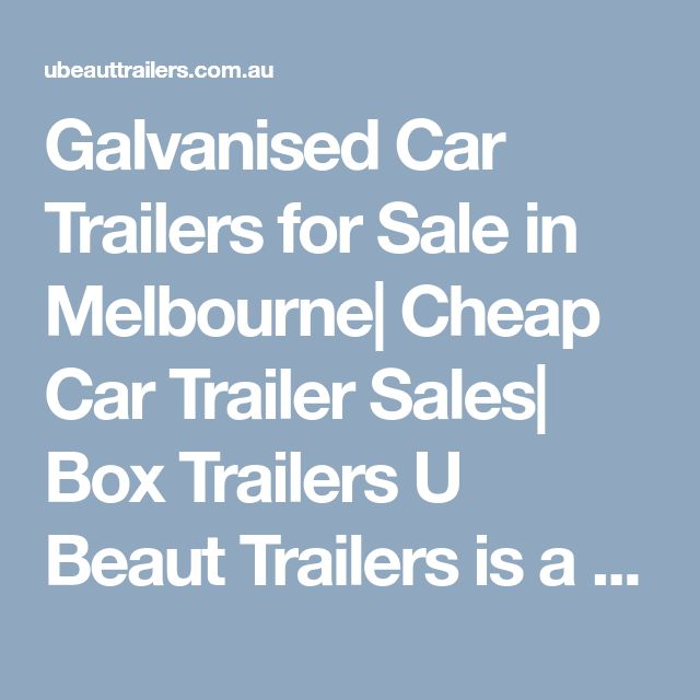 Galvanised Car Trailers for Sale in Melbourne| Cheap Car Trailer Sales| Box TrailersU Beaut Trailers is a trailer producing organization. We give an incredible scope of trailers, for example, Car Trailers, Box trailer, couple trailers and some more. For maore data ypou can visit us at http://ubeauttrailers.com.au/                  box trailers for sale car trailer Melbourne  car trailer for sale
