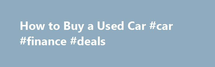 How to Buy a Used Car #car #finance #deals http://nef2.com/how-to-buy-a-used-car-car-finance-deals/  #buy used cars # autoTRADER.ca Services QUICK CHECKLIST Use this checklist to ensure you haven't missed any critical steps when buying a used car. Research and find used cars on the autoTRADER website Inspect the car thoroughly or pay a mechanic to do so Test drive the car under different road conditions Check the CarProof...