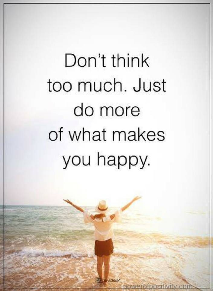 Quotes Don T Think Too Much Just Do More Of What Makes You Happy Think Too Much Quotes What Makes You Happy Are You Happy