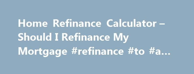 Home Refinance Calculator – Should I Refinance My Mortgage #refinance #to #a #va #loan http://california.remmont.com/home-refinance-calculator-should-i-refinance-my-mortgage-refinance-to-a-va-loan/  # Product Disclaimers and Sourcing Data provided by Informa Research Services. Payments do not include amounts for taxes and insurance premiums. The actual payment obligation will be greater if taxes and insurance are included. Click here for more information on rates and product details. CA Bur…