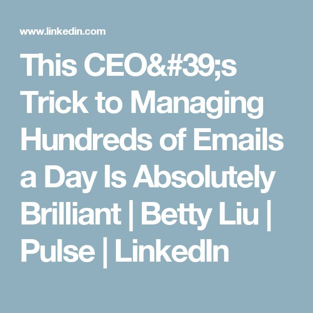 This CEO's Trick to Managing Hundreds of Emails a Day Is Absolutely Brilliant  | Betty Liu | Pulse | LinkedIn