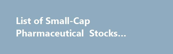 List of Small-Cap Pharmaceutical Stocks #pharma #suppliers http://pharma.remmont.com/list-of-small-cap-pharmaceutical-stocks-pharma-suppliers/  #small pharma companies # Small-Cap Pharmaceutical Stocks List of Publicly Traded Small-Cap Pharmaceutical Companies Listed on U.S. Exchanges This list includes small-sized pharmaceutical companies with market capitalizations between 300 million and two billion dollars. We update this page at the start of every month so it is possible that during the…