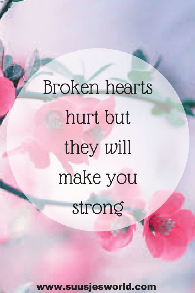 Broken hearts hurt but they will make you strong