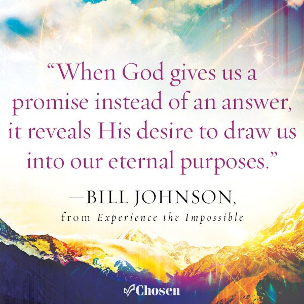 """""""When God gives us a promise instead of an answer, it reveals His desire to draw us into our eternal purposes."""" -- Bill Johnson, from Experience the Impossible"""