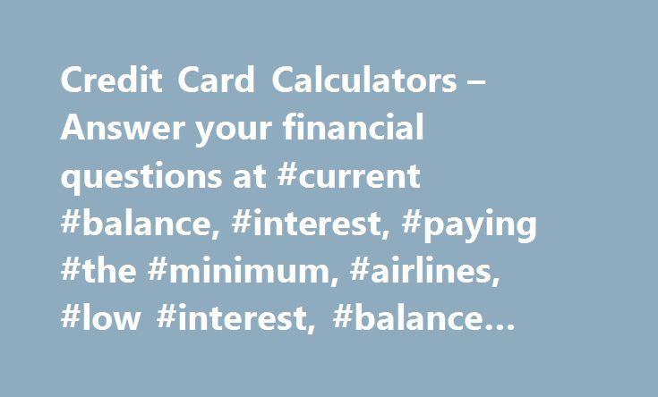 Credit Card Calculators – Answer your financial questions at #current #balance, #interest, #paying #the #minimum, #airlines, #low #interest, #balance #transfer http://india.remmont.com/credit-card-calculators-answer-your-financial-questions-at-current-balance-interest-paying-the-minimum-airlines-low-interest-balance-transfer/  # Credit Card Calculators The following is a set of calculators designed to help you find answers to your financial questions. Enter your values, and the resulting…