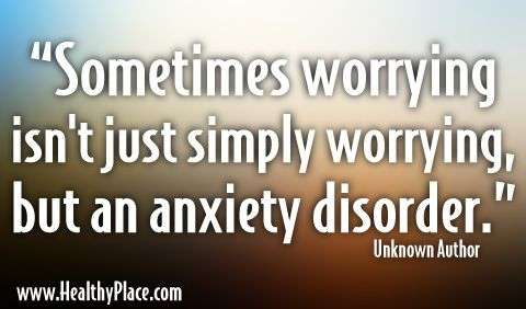 """Quote: """"Sometimes worrying isn't just simply worrying, but an anxiety disorder.""""  www.HealthyPlace.com"""