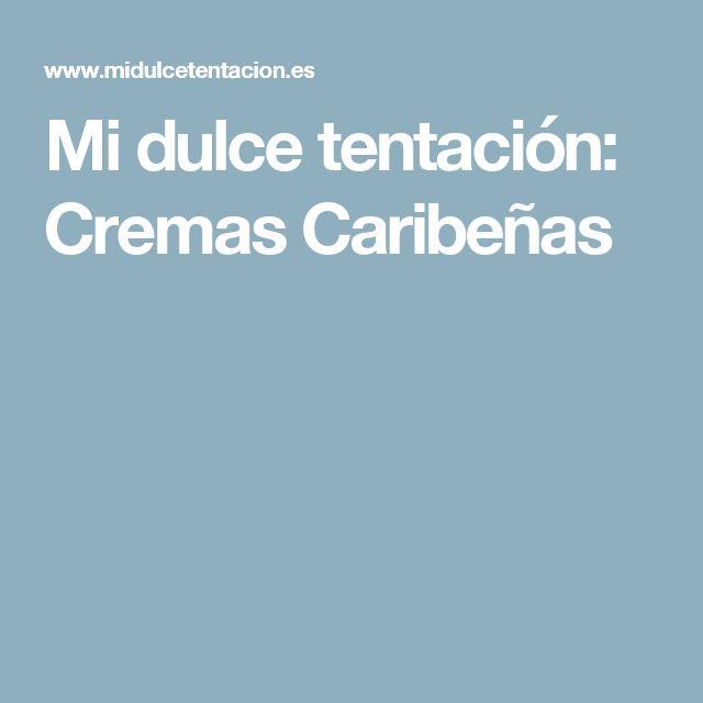 Mi dulce tentación: Cremas Caribeñas