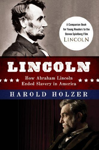 Lincoln: How Abraham Lincoln Ended Slavery in America: A Companion Book for Young Readers to the Steven Spielberg Film by Harold Holzer. $9.37. 240 pages. Publisher: Newmarket for It Books (December 11, 2012)