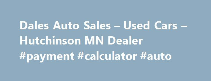 Dales Auto Sales – Used Cars – Hutchinson MN Dealer #payment #calculator #auto http://auto.remmont.com/dales-auto-sales-used-cars-hutchinson-mn-dealer-payment-calculator-auto/  #used auto sales # Dales Auto Sales – Hutchinson MN, 55350 With a large selection of Used Cars, Used Pickup Trucks inventory for Hutchinson area residents to choose from, we're sure you'll find the right Used Cars. Used Pickups For Sale inventory for your needs at our dealership. Whether it's used cars for sale, used…