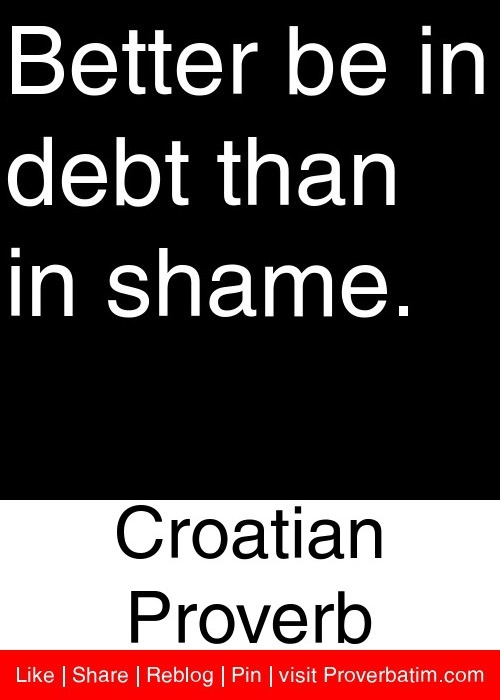 Better be in debt than in shame. - Croatian Proverb #proverbs #quotes