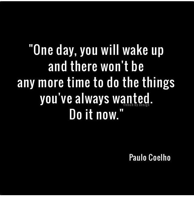 """One day you'll wake up & there won't be any more time to do the things you've always wanted. Do it now."" ~  Paulo Coelho"