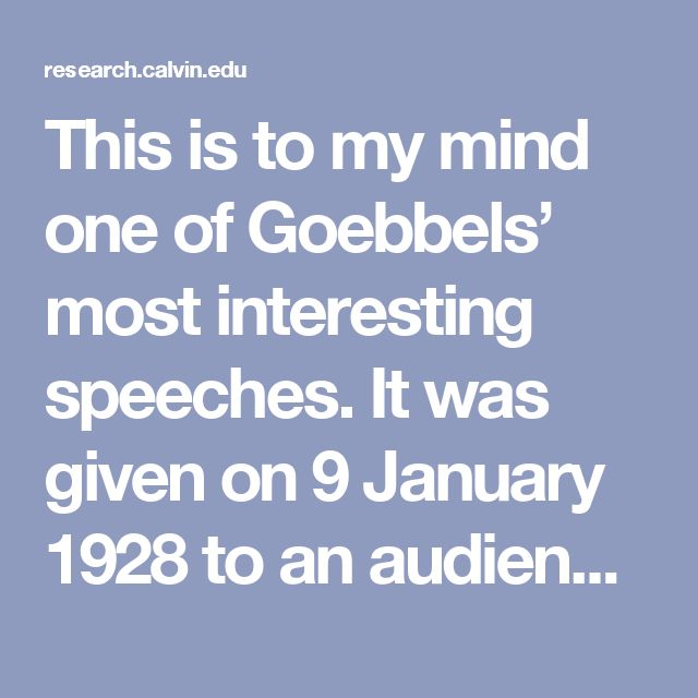 """This is to my mind one of Goebbels' most interesting speeches. It was given on 9 January 1928 to an audience of party members at the so-called """"Hochschule für Politik,"""" a series of training talks for party members in Berlin. It is Goebbels' most extended discussion of the nature of propaganda, all the more interesting because of its early date."""